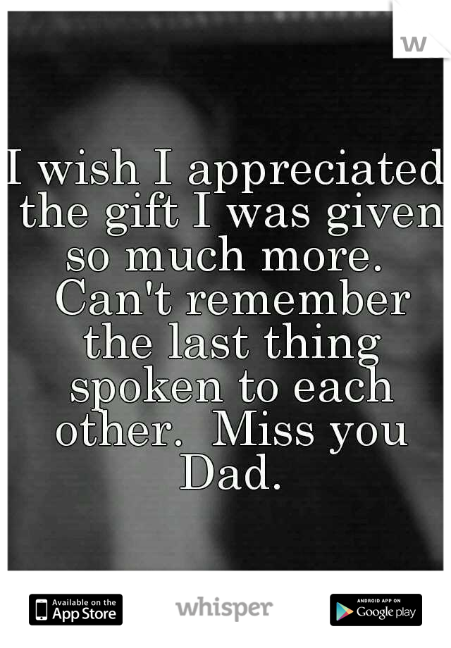 I wish I appreciated the gift I was given so much more.  Can't remember the last thing spoken to each other.  Miss you Dad.