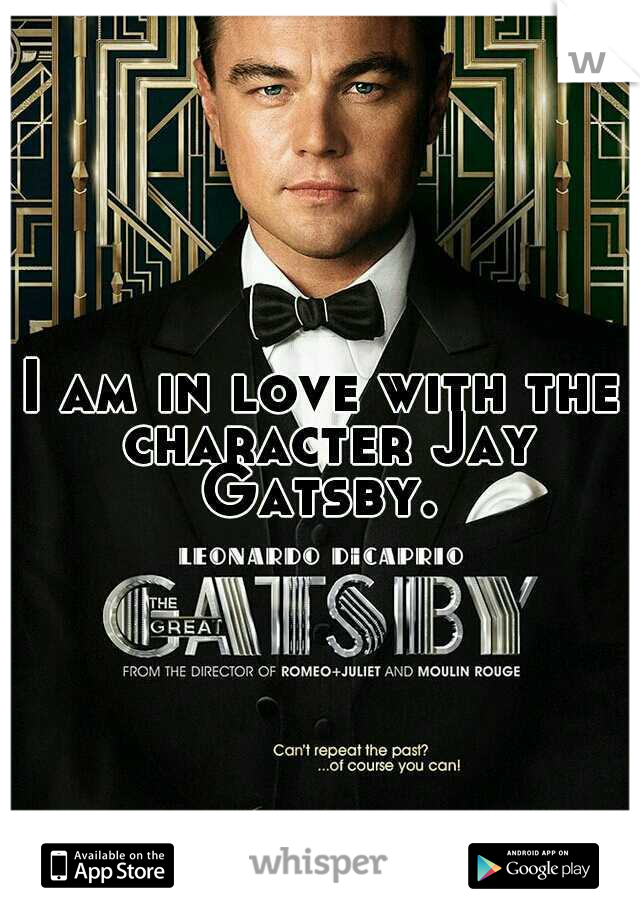 I am in love with the character Jay Gatsby.