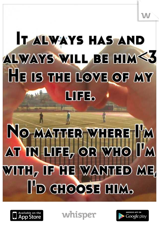 It always has and always will be him<3 He is the love of my life.  No matter where I'm at in life, or who I'm with, if he wanted me, I'd choose him.
