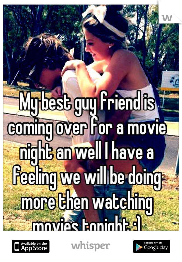 My best guy friend is coming over for a movie night an well I have a feeling we will be doing more then watching movies tonight ;)