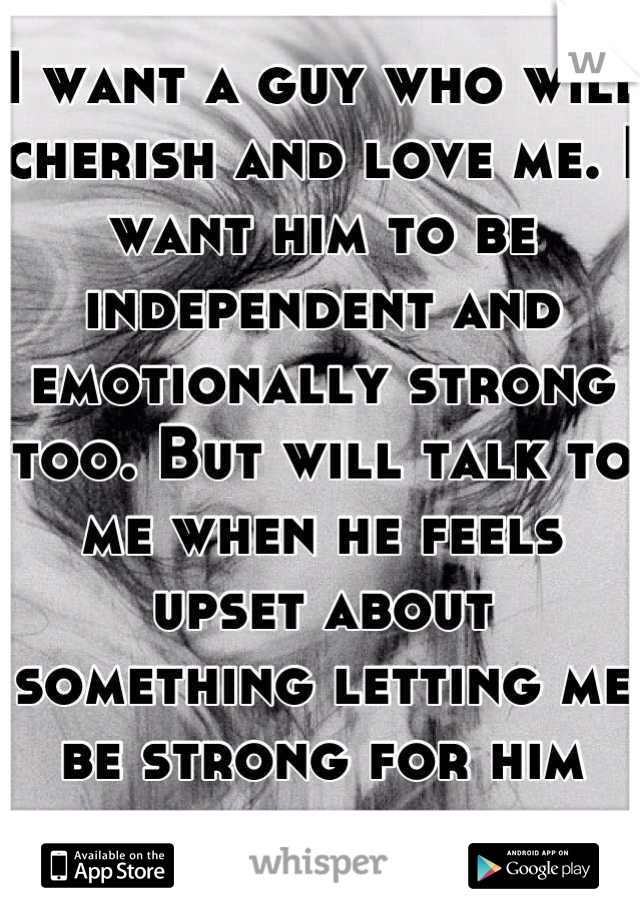 I want a guy who will cherish and love me. I want him to be independent and emotionally strong too. But will talk to me when he feels upset about something letting me be strong for him also.