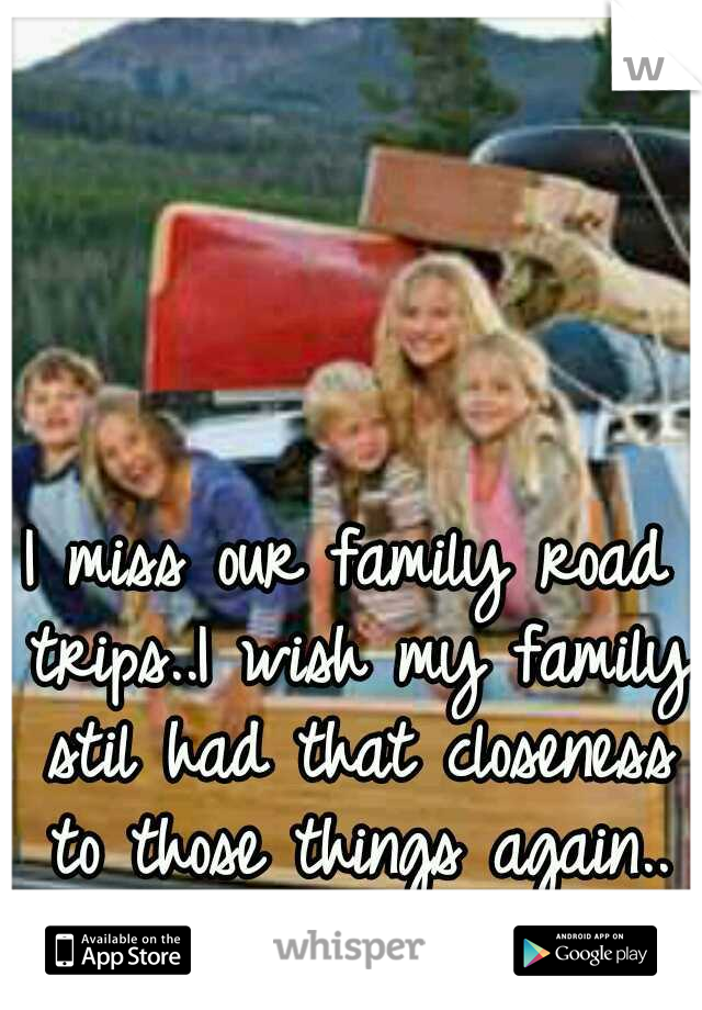 I miss our family road trips..I wish my family stil had that closeness to those things again..
