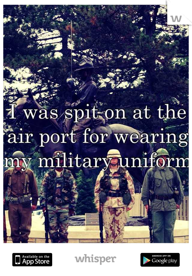 I was spit on at the air port for wearing my military uniform