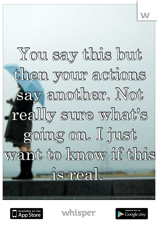 You say this but then your actions say another. Not really sure what's going on. I just want to know if this is real.