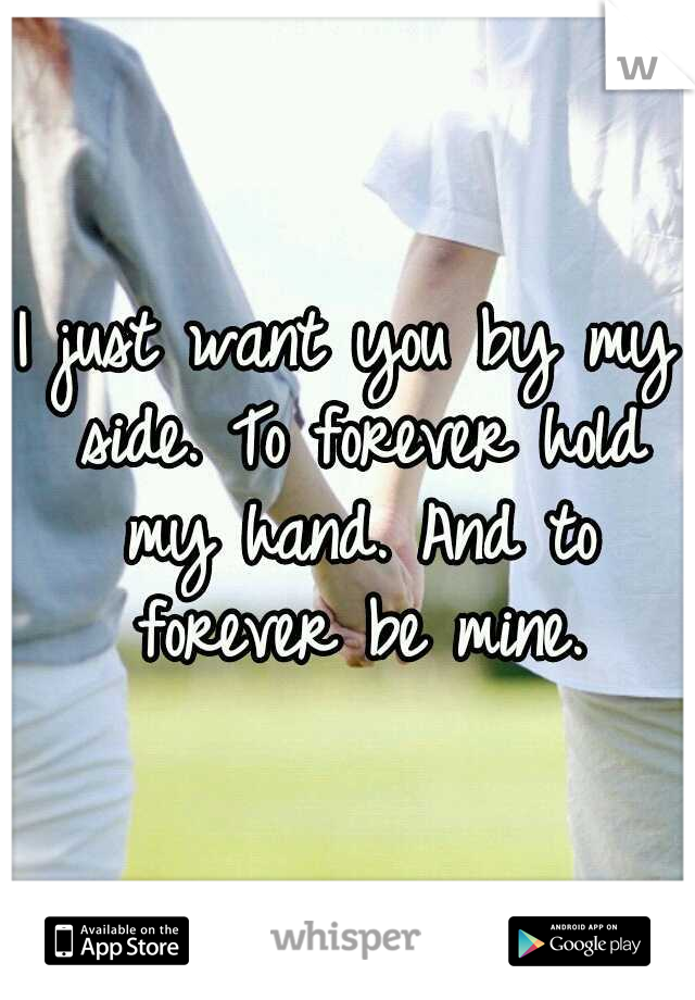 I just want you by my side. To forever hold my hand. And to forever be mine.