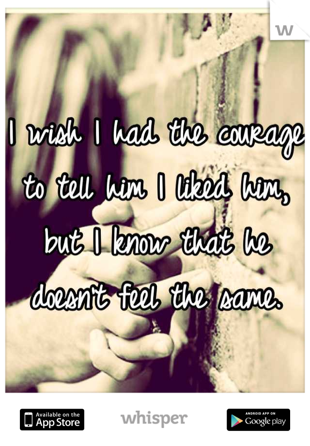 I wish I had the courage to tell him I liked him, but I know that he doesn't feel the same.