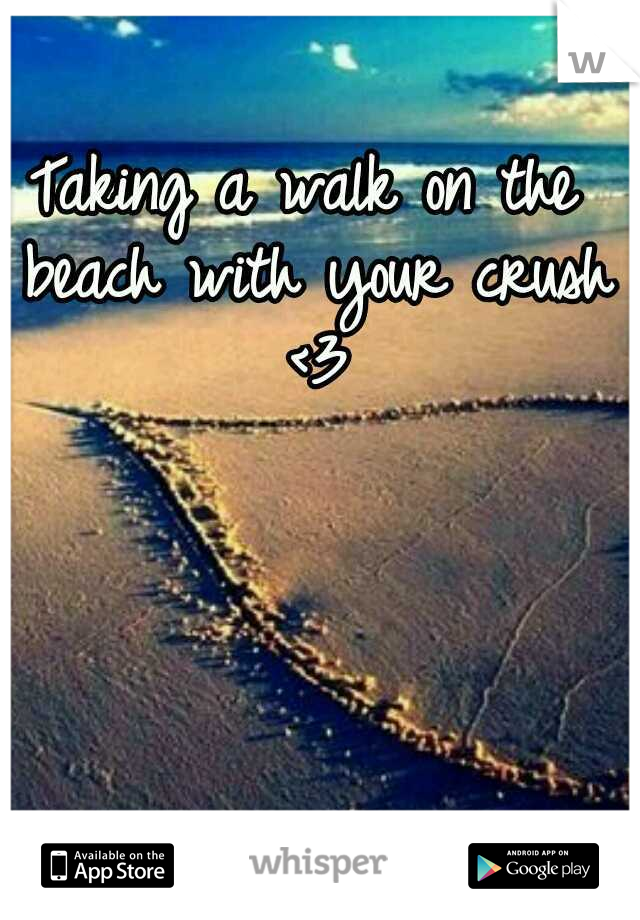 Taking a walk on the beach with your crush <3