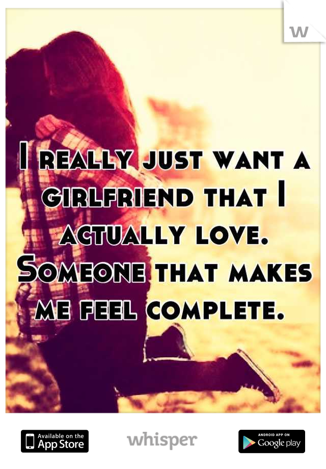 I really just want a girlfriend that I actually love. Someone that makes me feel complete.