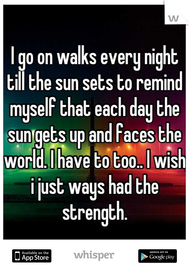 I go on walks every night till the sun sets to remind myself that each day the sun gets up and faces the world. I have to too.. I wish i just ways had the strength.