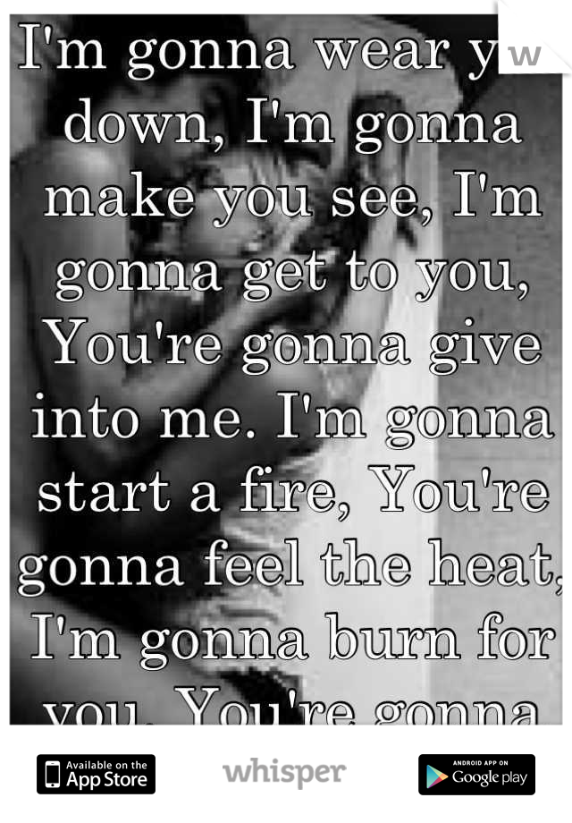 I'm gonna wear you down, I'm gonna make you see, I'm gonna get to you,  You're gonna give into me. I'm gonna start a fire, You're gonna feel the heat, I'm gonna burn for you, You're gonna melt for me.