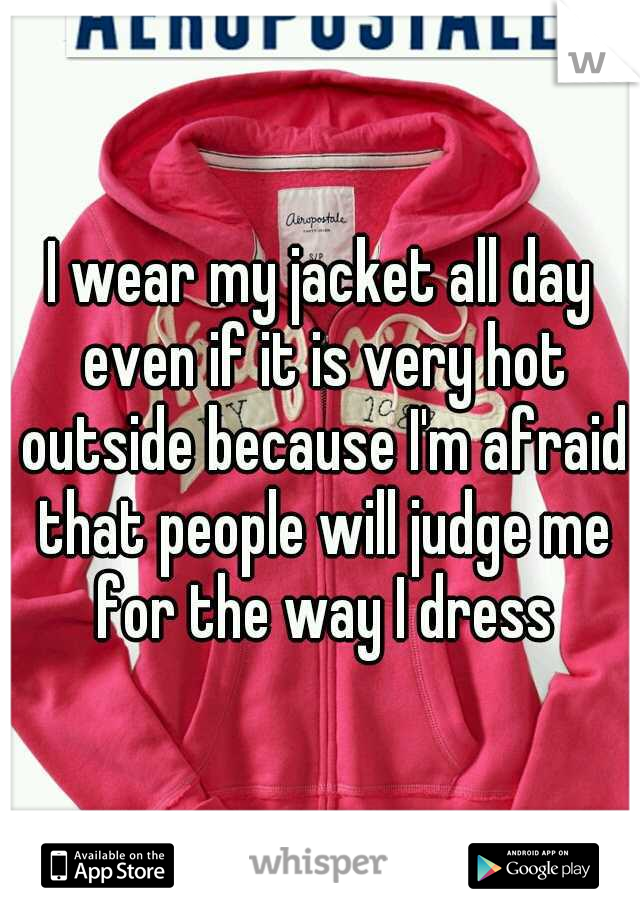 I wear my jacket all day even if it is very hot outside because I'm afraid that people will judge me for the way I dress