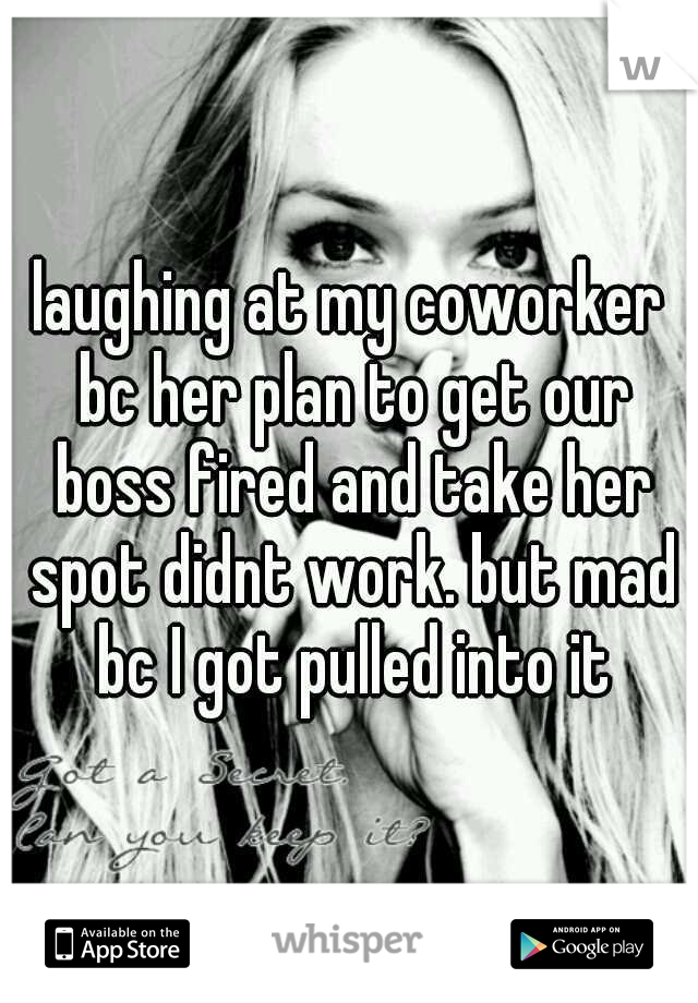 laughing at my coworker bc her plan to get our boss fired and take her spot didnt work. but mad bc I got pulled into it