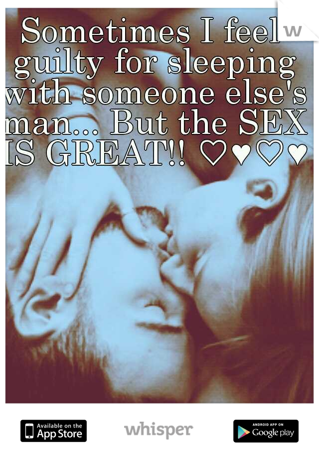 Sometimes I feel guilty for sleeping with someone else's man... But the SEX IS GREAT!! ♡♥♡♥