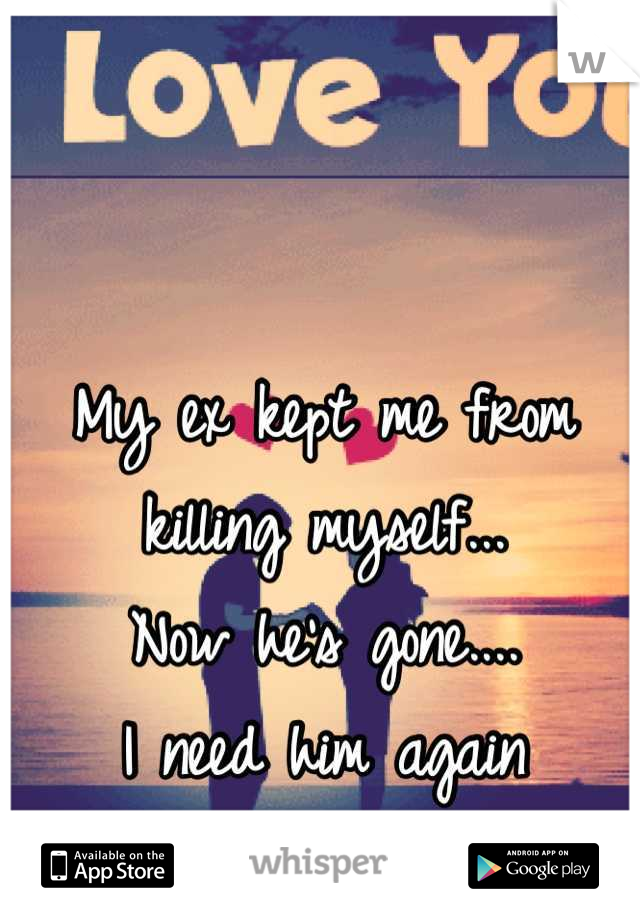 My ex kept me from killing myself... Now he's gone....  I need him again