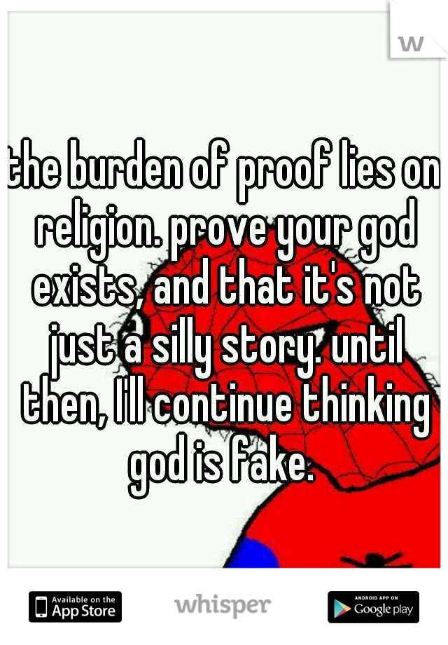 the burden of proof lies on religion. prove your god exists, and that it's not just a silly story. until then, I'll continue thinking god is fake.