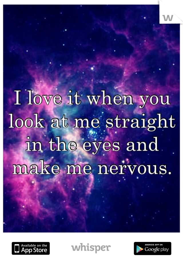 I love it when you look at me straight in the eyes and make me nervous.