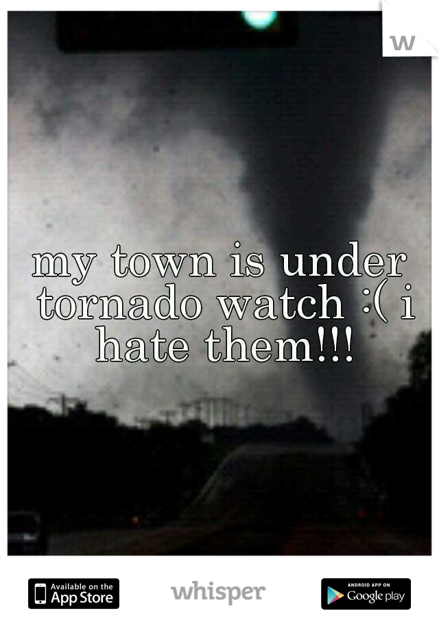 my town is under tornado watch :( i hate them!!!