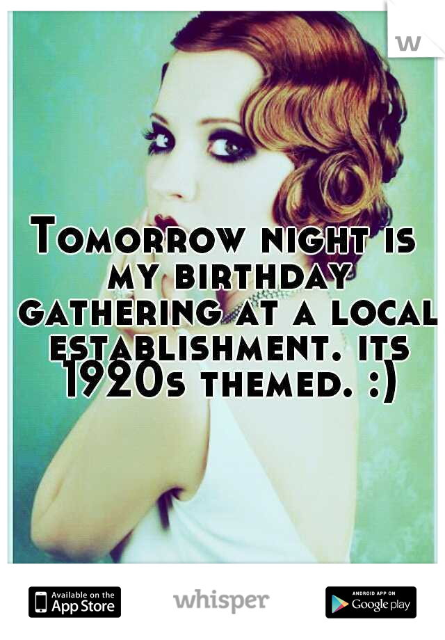 Tomorrow night is my birthday gathering at a local establishment. its 1920s themed. :)