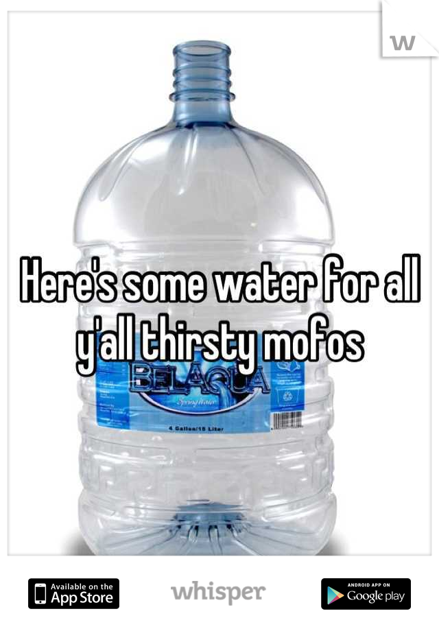 Here's some water for all y'all thirsty mofos