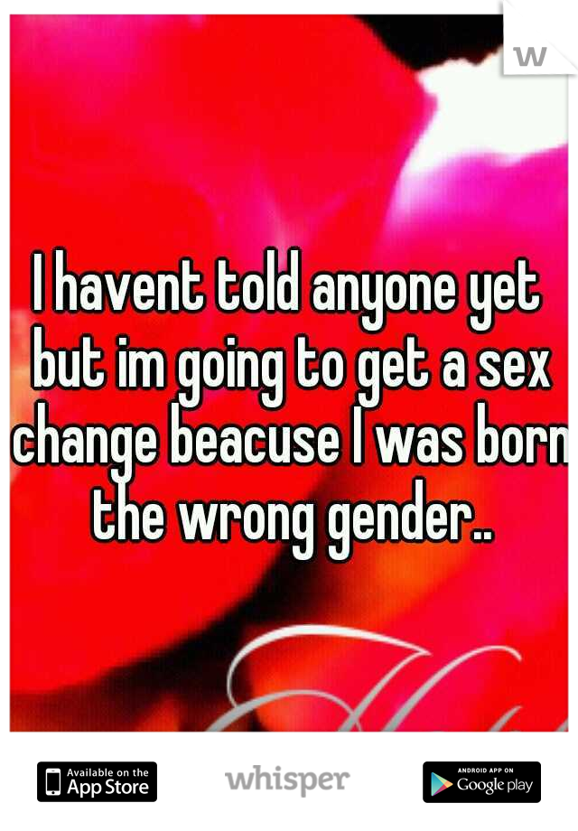 I havent told anyone yet but im going to get a sex change beacuse I was born the wrong gender..