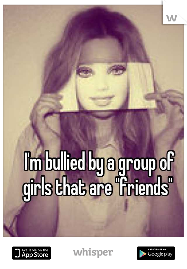 """I'm bullied by a group of girls that are """"friends"""""""