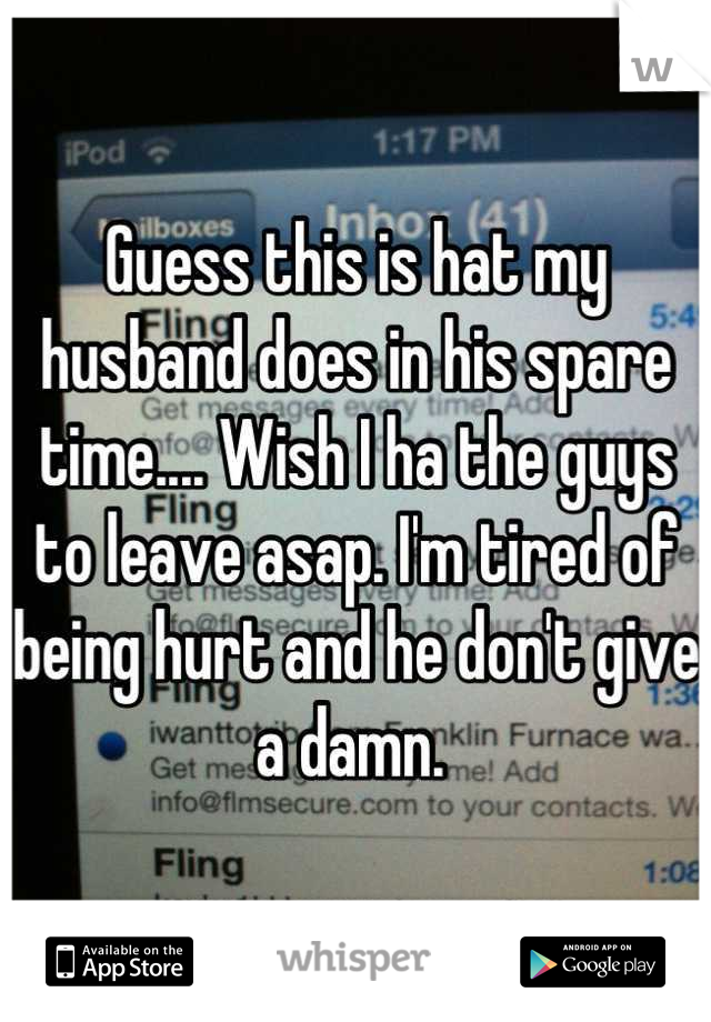 Guess this is hat my husband does in his spare time.... Wish I ha the guys to leave asap. I'm tired of being hurt and he don't give a damn.