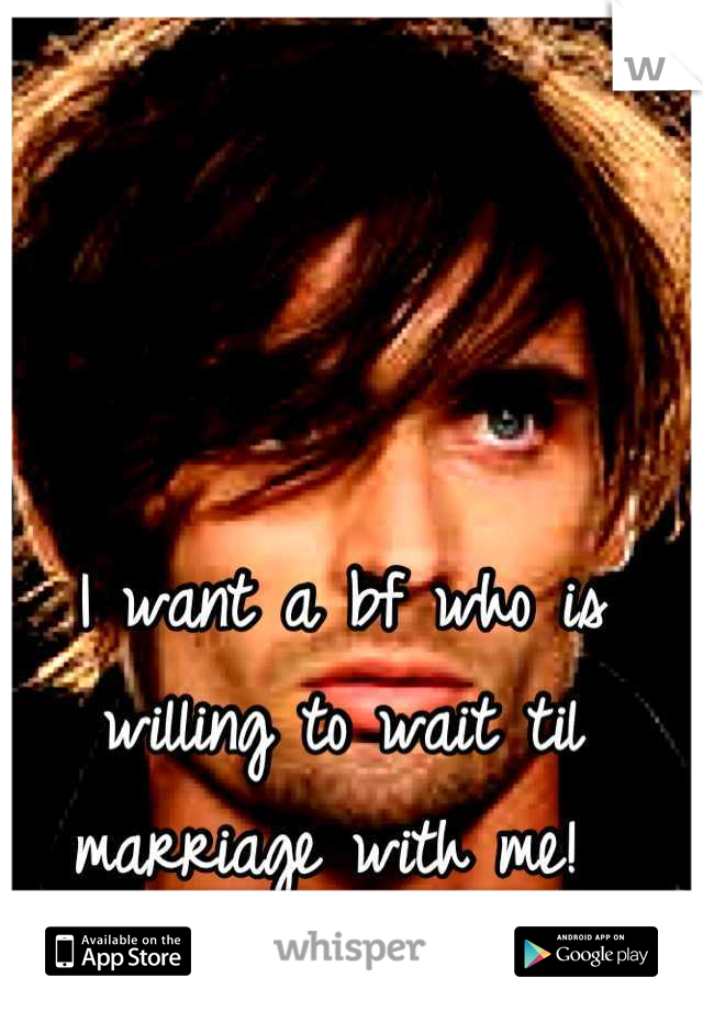 I want a bf who is willing to wait til marriage with me!