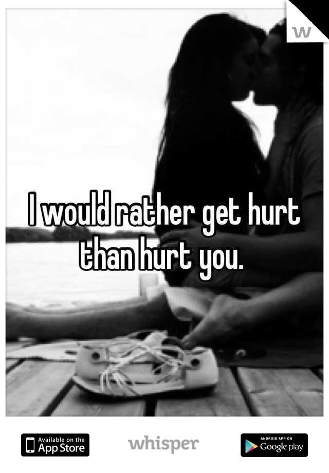 I would rather get hurt than hurt you.