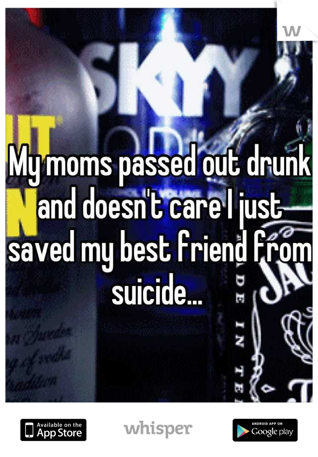 My moms passed out drunk and doesn't care I just saved my best friend from suicide...