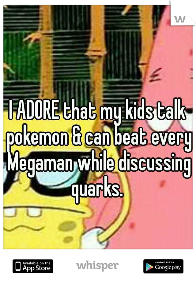 I ADORE that my kids talk pokemon & can beat every Megaman while discussing quarks.