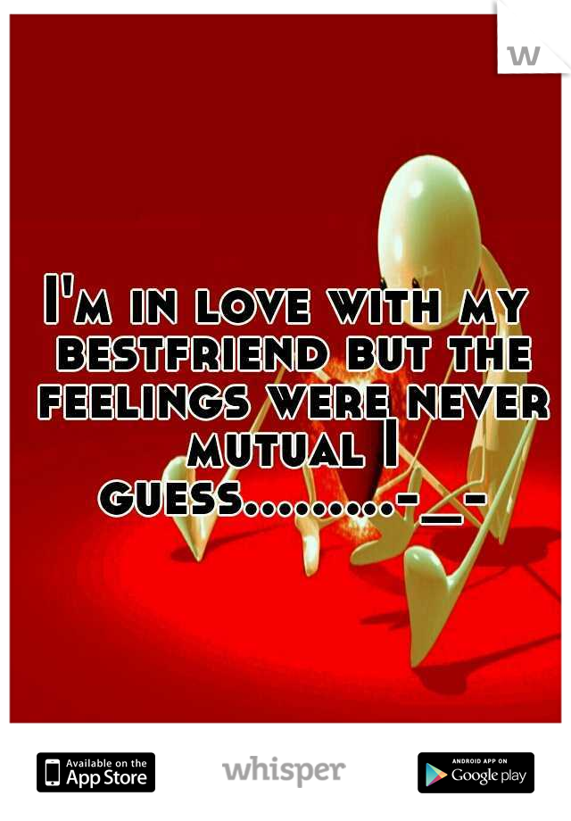 I'm in love with my bestfriend but the feelings were never mutual I guess.........-_-