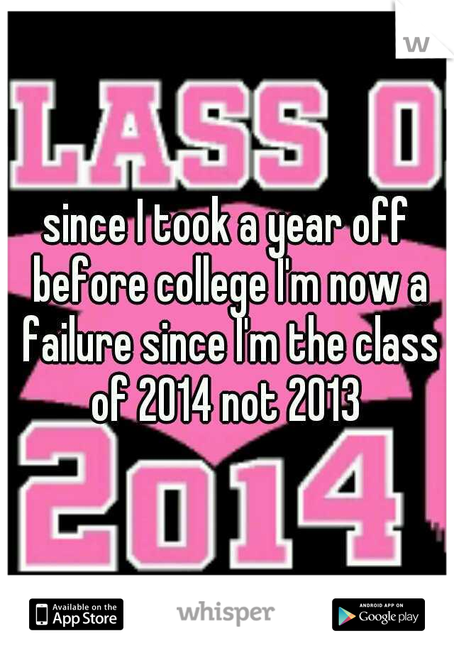 since I took a year off before college I'm now a failure since I'm the class of 2014 not 2013