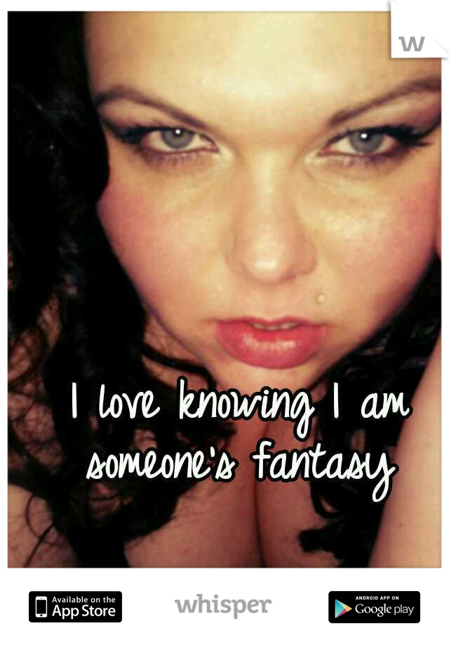 I love knowing I am someone's fantasy