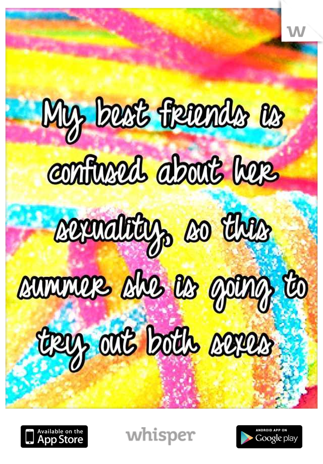 My best friends is confused about her sexuality, so this summer she is going to try out both sexes