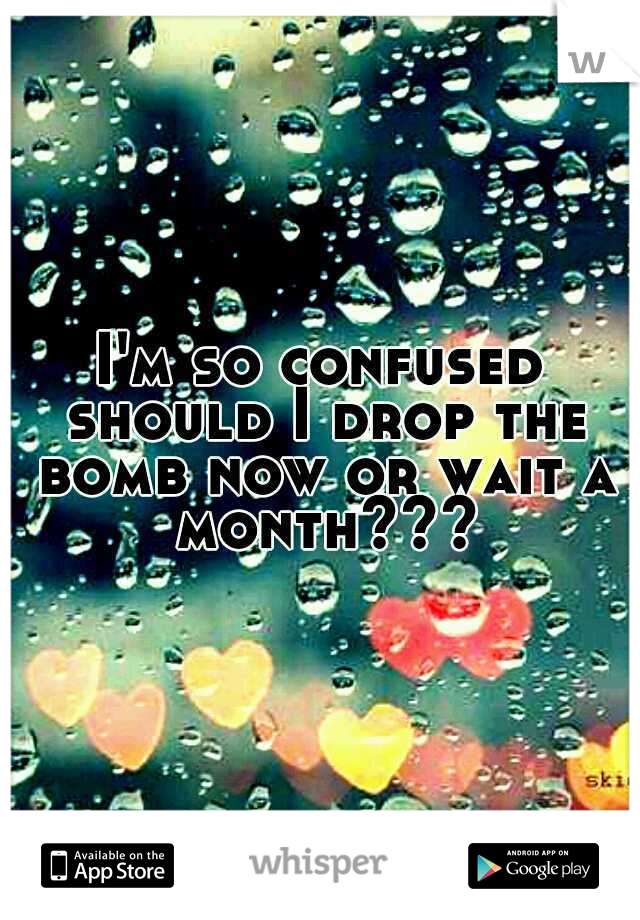 I'm so confused should I drop the bomb now or wait a month???