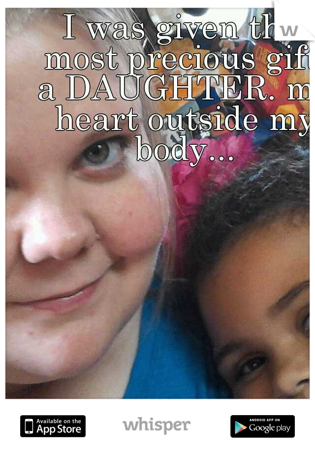 I was given the most precious gift, a DAUGHTER. my heart outside my body...