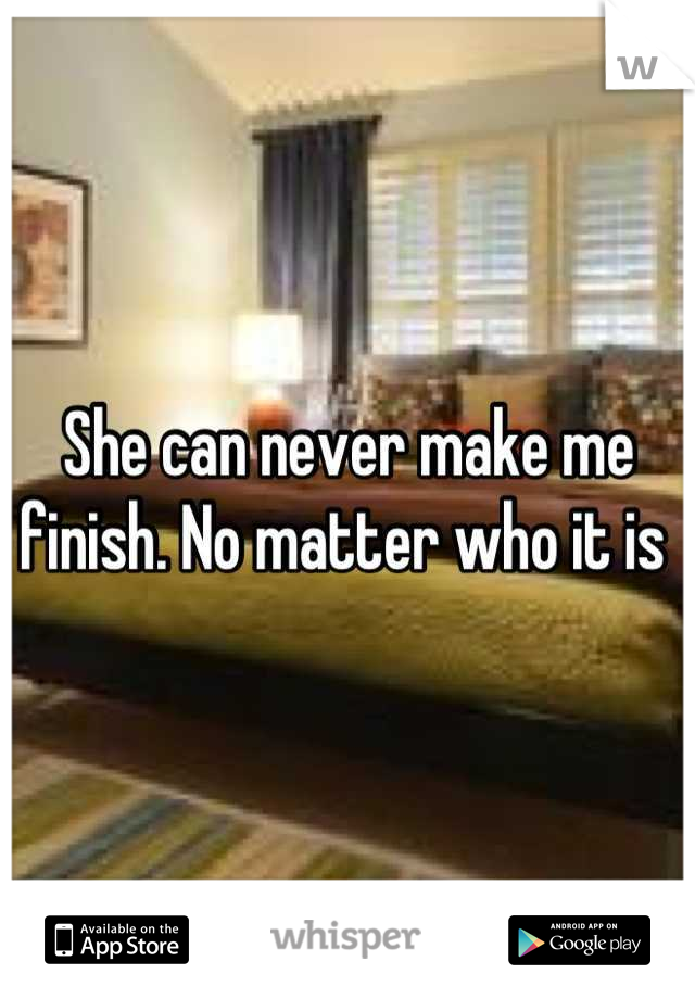 She can never make me finish. No matter who it is