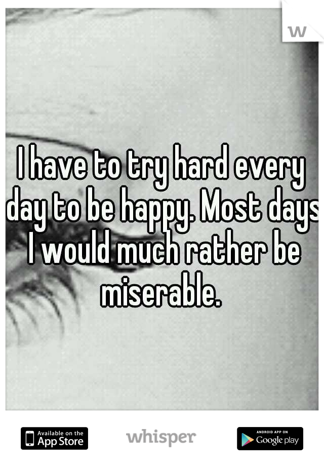 I have to try hard every day to be happy. Most days I would much rather be miserable.
