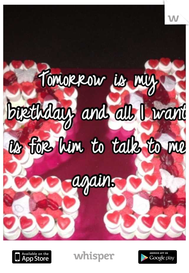 Tomorrow is my birthday and all I want is for him to talk to me again.