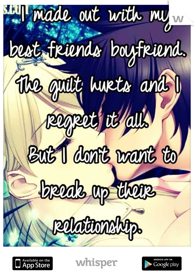 I made out with my  best friends boyfriend. The guilt hurts and I regret it all.  But I don't want to break up their relationship. So it's a secret.