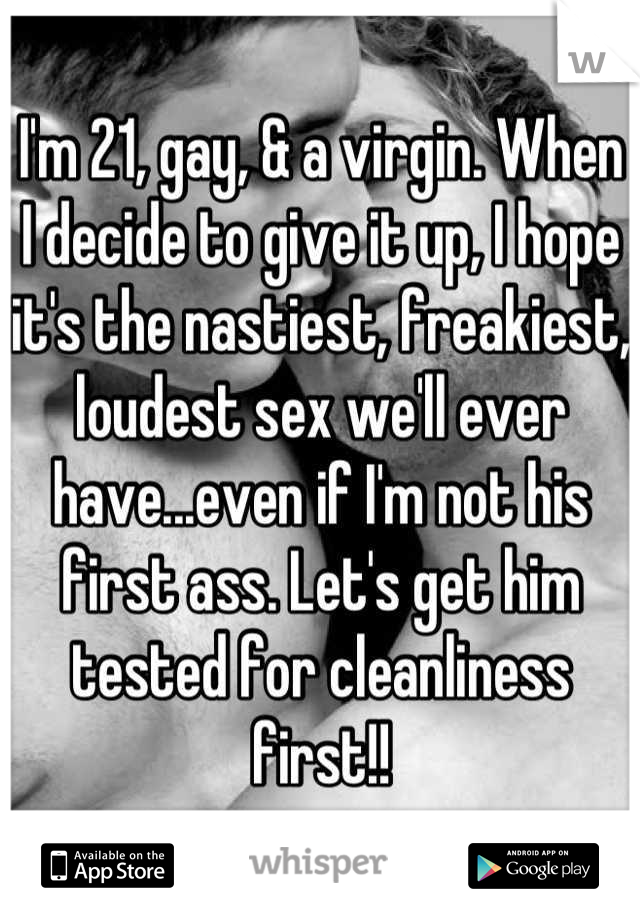 I'm 21, gay, & a virgin. When I decide to give it up, I hope it's the nastiest, freakiest, loudest sex we'll ever have...even if I'm not his first ass. Let's get him tested for cleanliness first!!
