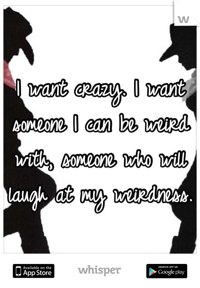I want crazy. I want someone I can be weird with, someone who will laugh at my weirdness.