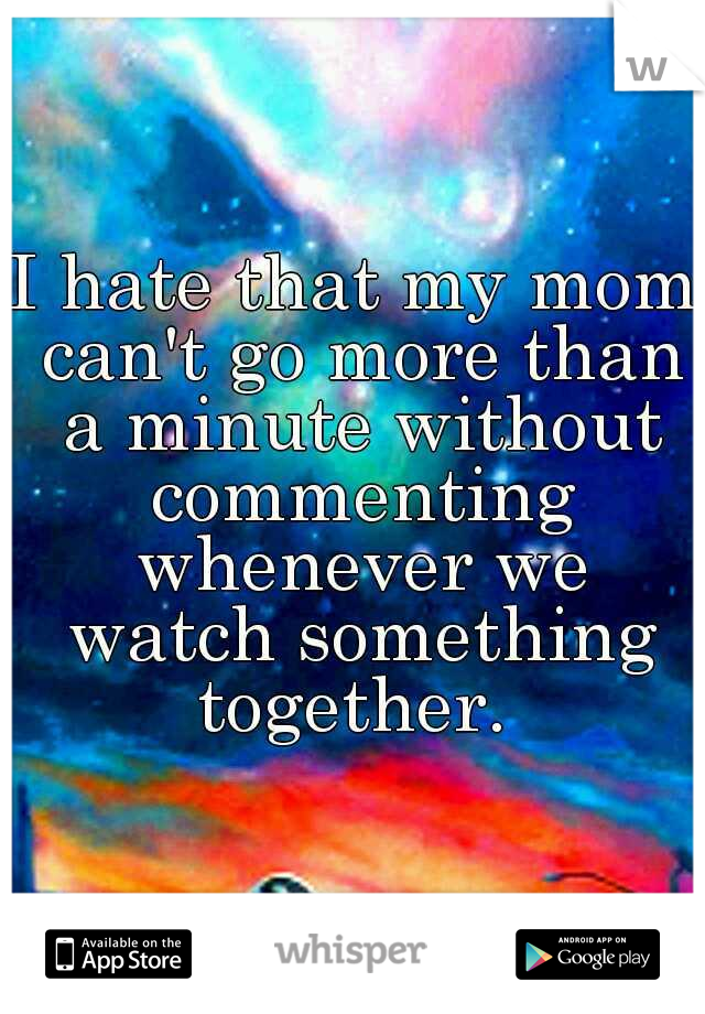 I hate that my mom can't go more than a minute without commenting whenever we watch something together.