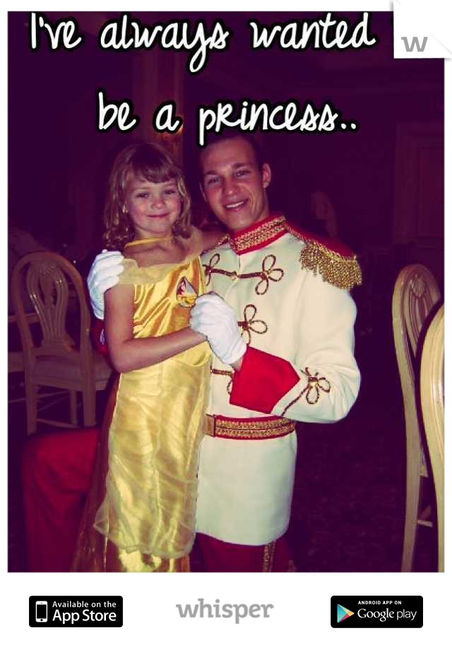 I've always wanted to be a princess..      Yes that's me as a kid.
