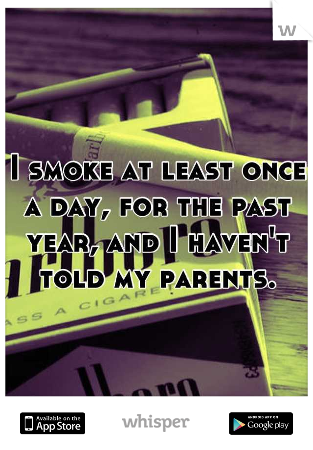 I smoke at least once a day, for the past year, and I haven't told my parents.
