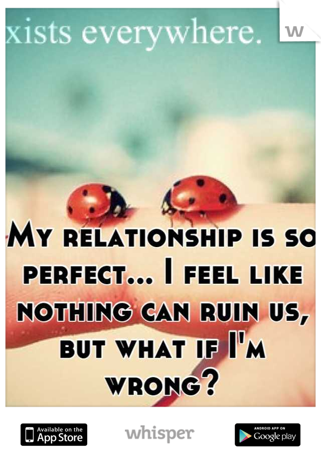 My relationship is so perfect... I feel like nothing can ruin us, but what if I'm wrong?