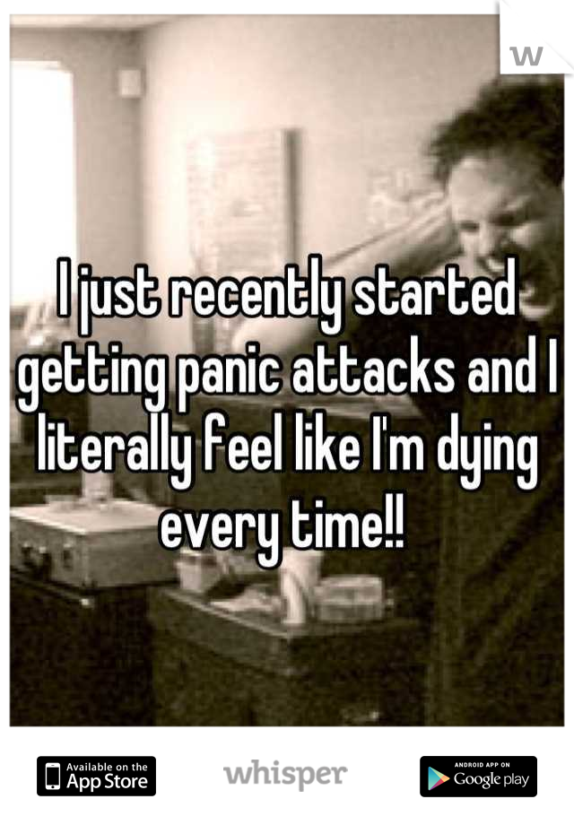 I just recently started getting panic attacks and I literally feel like I'm dying every time!!