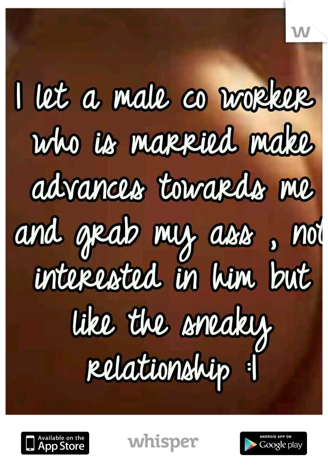 I let a male co worker who is married make advances towards me and grab my ass , not interested in him but like the sneaky relationship :|