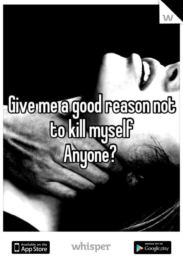 Give me a good reason not to kill myself  Anyone?
