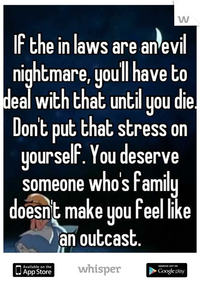 If the in laws are an evil nightmare, you'll have to deal with that until you die. Don't put that stress on yourself. You deserve someone who's family doesn't make you feel like an outcast.